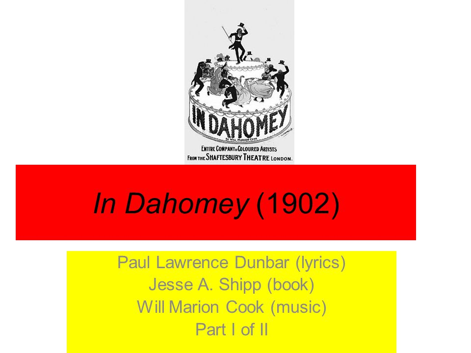 In Dahomey (1902) Paul Lawrence Dunbar (lyrics) Jesse A. Shipp (book) Will Marion Cook (music) Part I of II