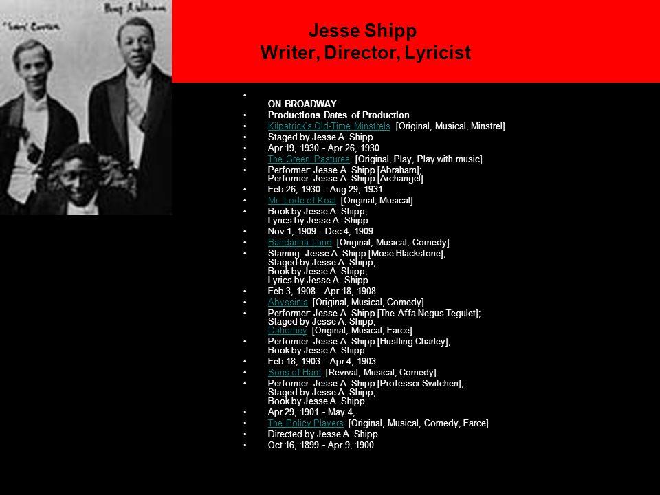 Jesse Shipp Writer, Director, Lyricist ON BROADWAY Productions Dates of Production Kilpatrick s Old-Time Minstrels [Original, Musical, Minstrel]Kilpatrick s Old-Time Minstrels Staged by Jesse A.