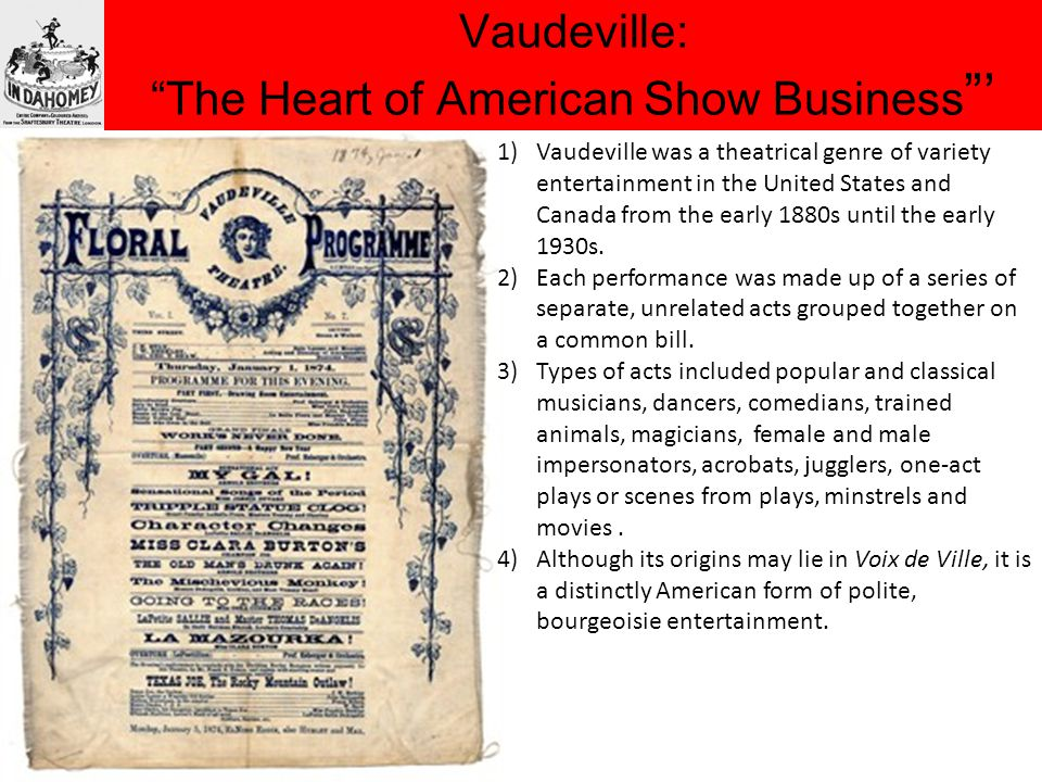 Vaudeville: The Heart of American Show Business ' 1)Vaudeville was a theatrical genre of variety entertainment in the United States and Canada from the early 1880s until the early 1930s.