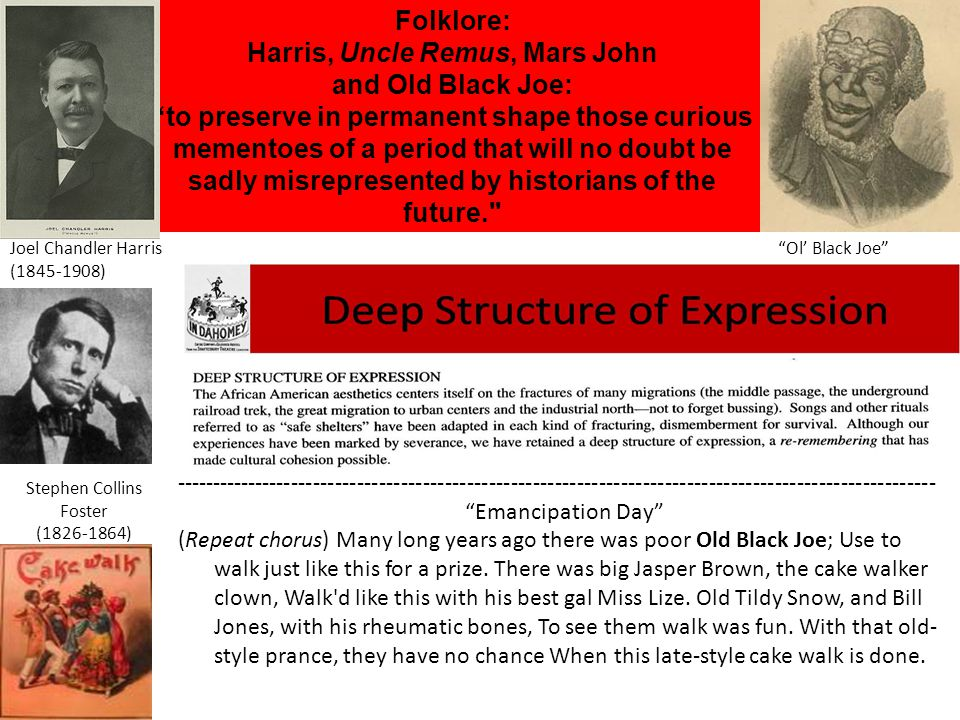 Folklore: Harris, Uncle Remus, Mars John and Old Black Joe: to preserve in permanent shape those curious mementoes of a period that will no doubt be sadly misrepresented by historians of the future. Joel Chandler Harris Ol' Black Joe (1845-1908) Stephen Collins Foster (1826-1864) -------------------------------------------------------------------------------------------------------- Emancipation Day (Repeat chorus) Many long years ago there was poor Old Black Joe; Use to walk just like this for a prize.