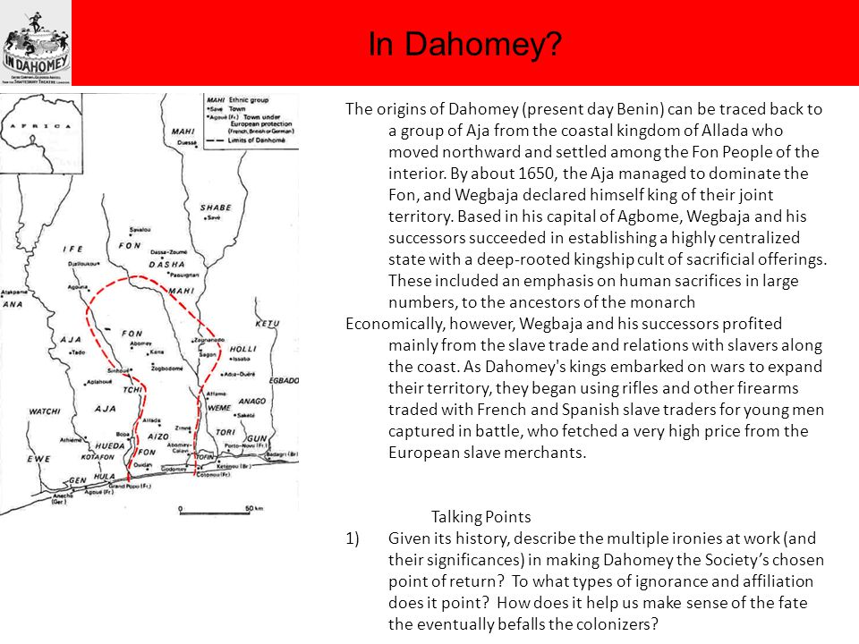 In Dahomey? The origins of Dahomey (present day Benin) can be traced back to a group of Aja from the coastal kingdom of Allada who moved northward and