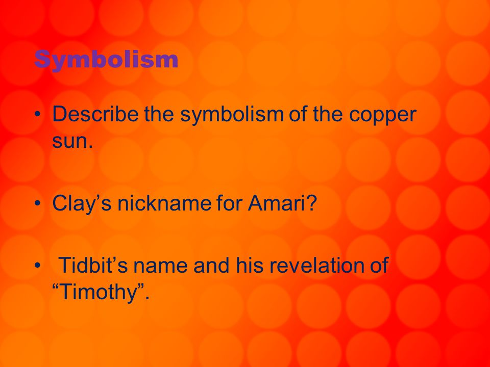 """Symbolism Describe the symbolism of the copper sun. Clay's nickname for Amari? Tidbit's name and his revelation of """"Timothy""""."""