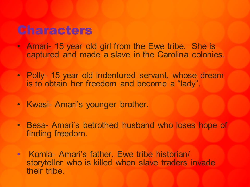 Characters Amari- 15 year old girl from the Ewe tribe. She is captured and made a slave in the Carolina colonies. Polly- 15 year old indentured servan