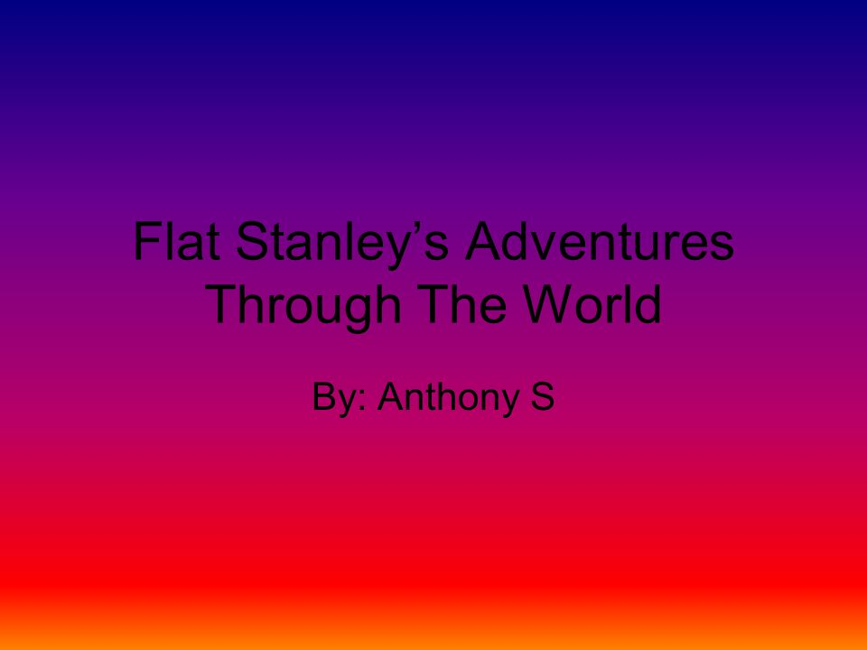 Flat Stanley's Adventures Through The World By: Anthony S