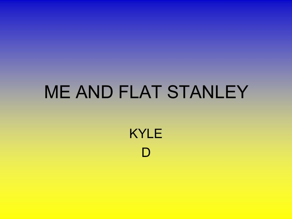 ME AND FLAT STANLEY KYLE D