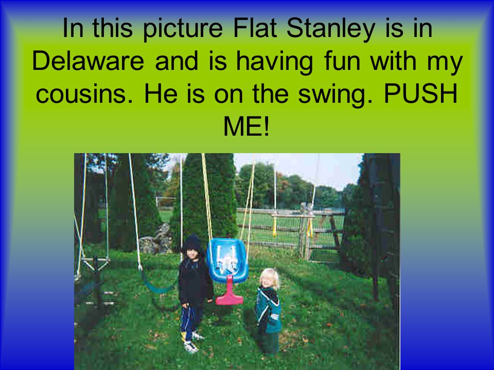 In this picture Flat Stanley is in Delaware and is having fun with my cousins.