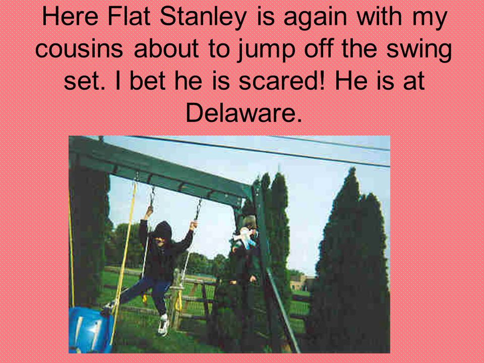Here Flat Stanley is again with my cousins about to jump off the swing set.
