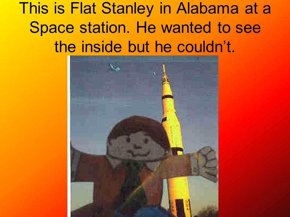 This is Flat Stanley in Alabama at a Space station. He wanted to see the inside but he couldn't.