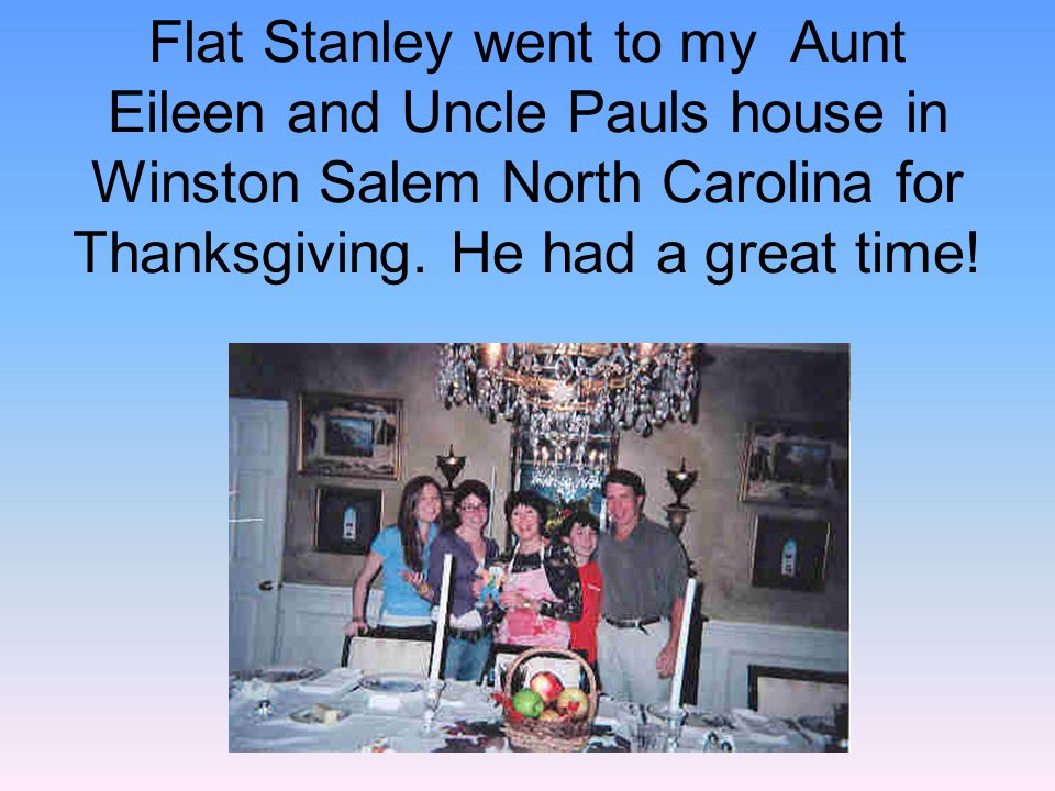 Flat Stanley went to my Aunt Eileen and Uncle Pauls house in Winston Salem North Carolina for Thanksgiving.