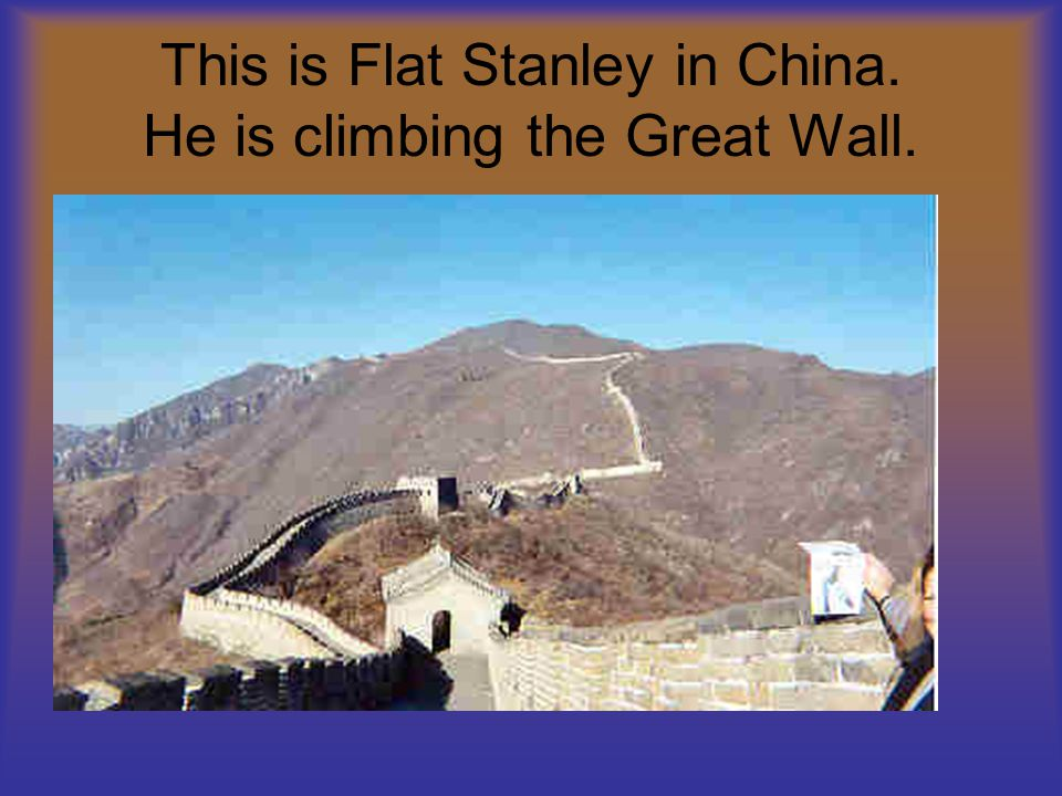 This is Flat Stanley in China. He is climbing the Great Wall.