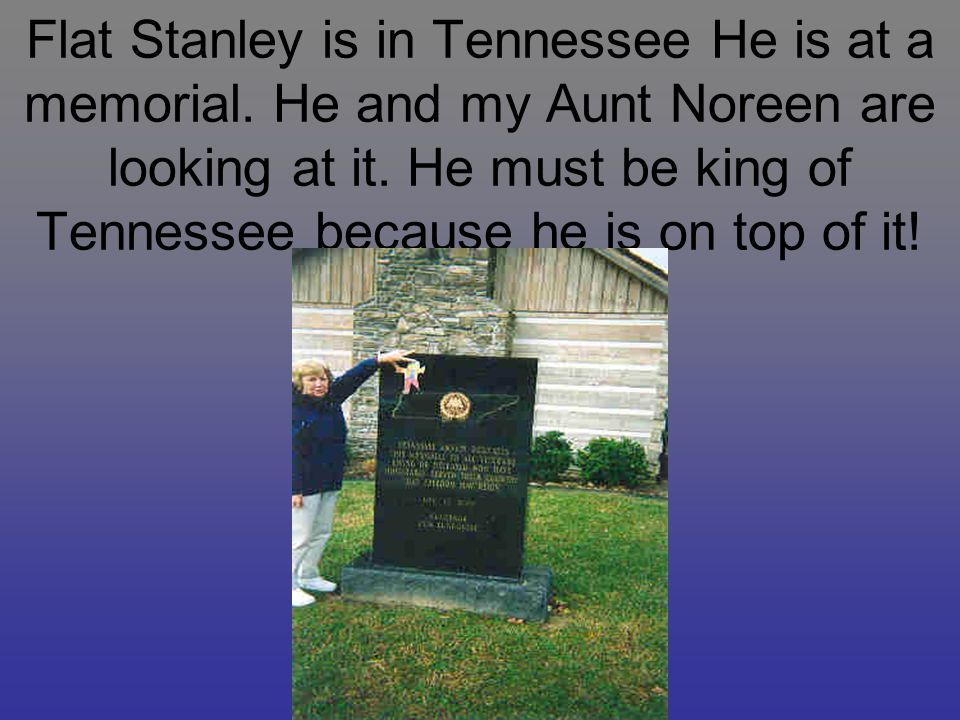 Flat Stanley is in Tennessee He is at a memorial. He and my Aunt Noreen are looking at it.