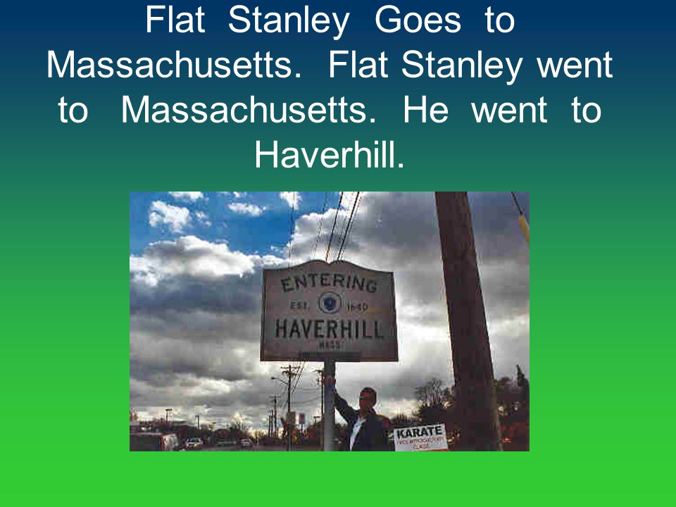 Flat Stanley Goes to Massachusetts. Flat Stanley went to Massachusetts. He went to Haverhill.