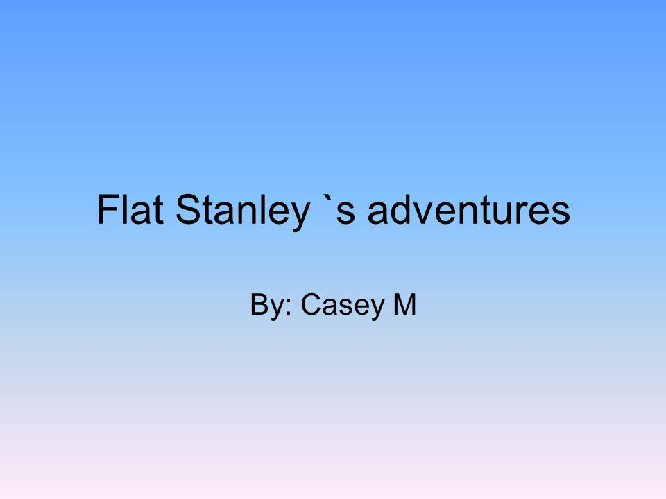 Flat Stanley `s adventures By: Casey M