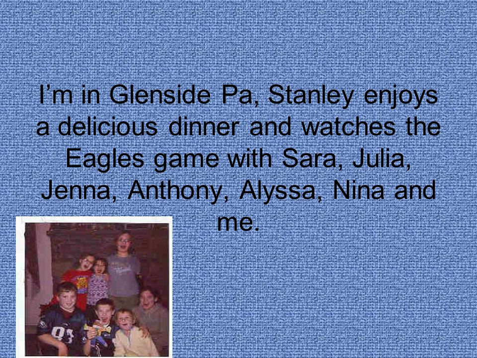 I'm in Glenside Pa, Stanley enjoys a delicious dinner and watches the Eagles game with Sara, Julia, Jenna, Anthony, Alyssa, Nina and me.