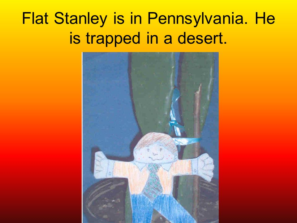 Flat Stanley is in Pennsylvania. He is trapped in a desert.