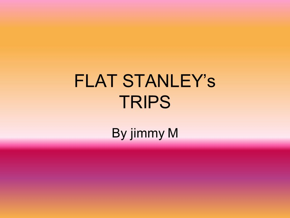 FLAT STANLEY's TRIPS By jimmy M