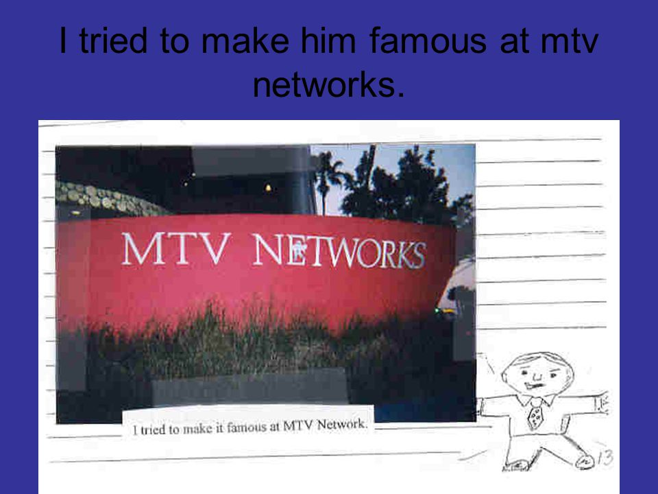 I tried to make him famous at mtv networks.