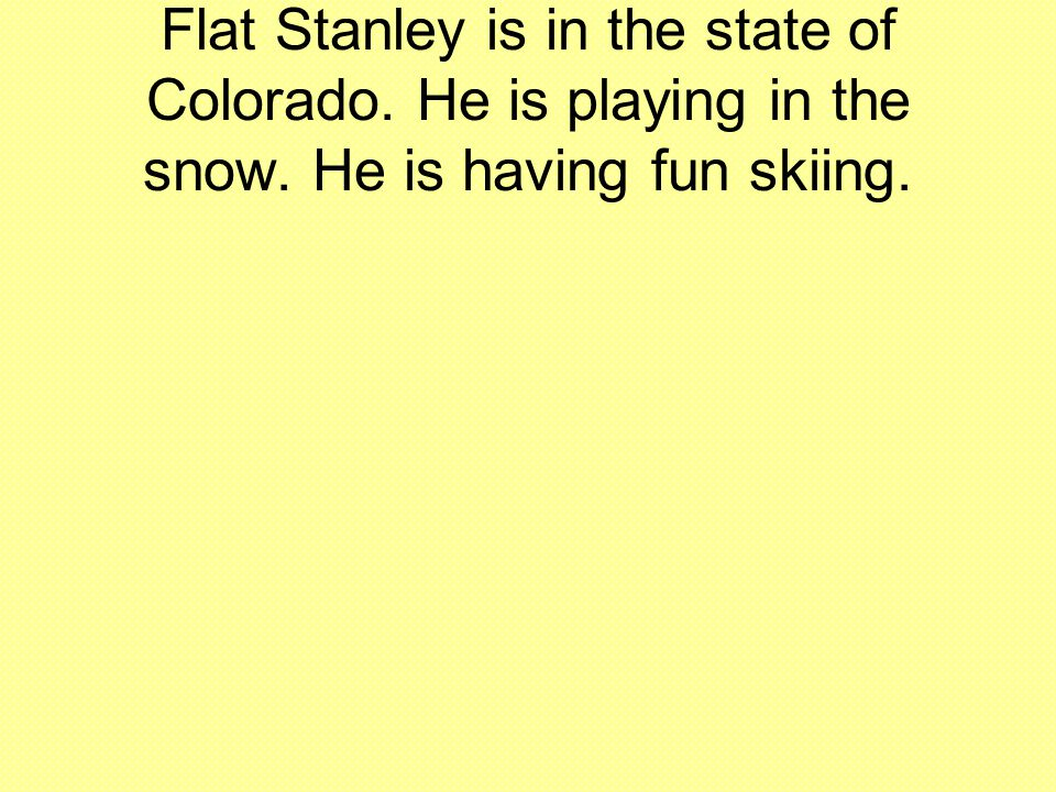 Flat Stanley is in the state of Colorado. He is playing in the snow. He is having fun skiing.