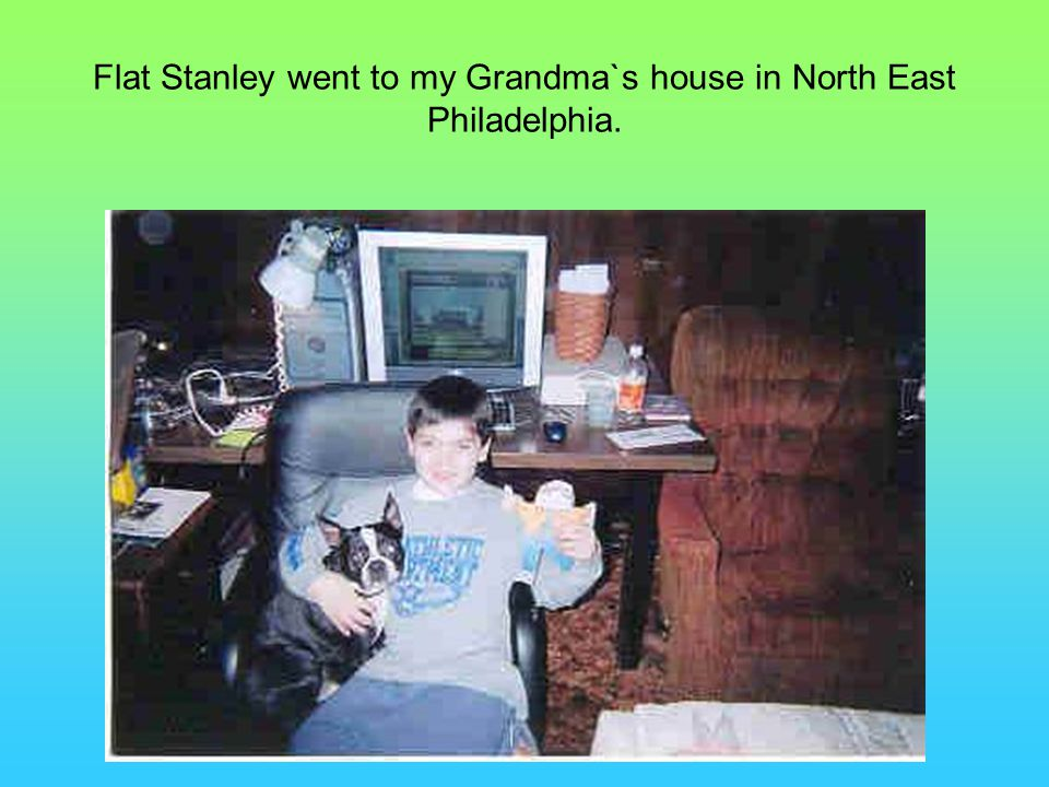Flat Stanley went to my Grandma`s house in North East Philadelphia.