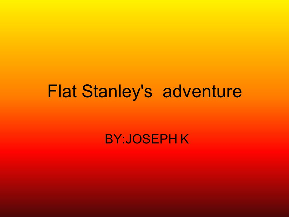 Flat Stanley s adventure BY:JOSEPH K