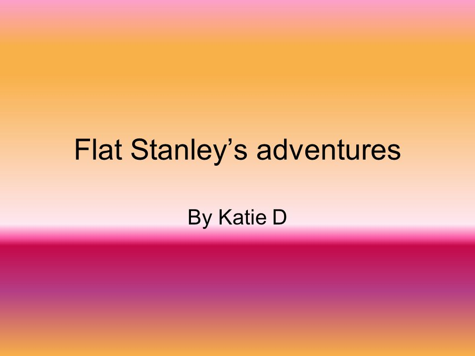 Flat Stanley's adventures By Katie D