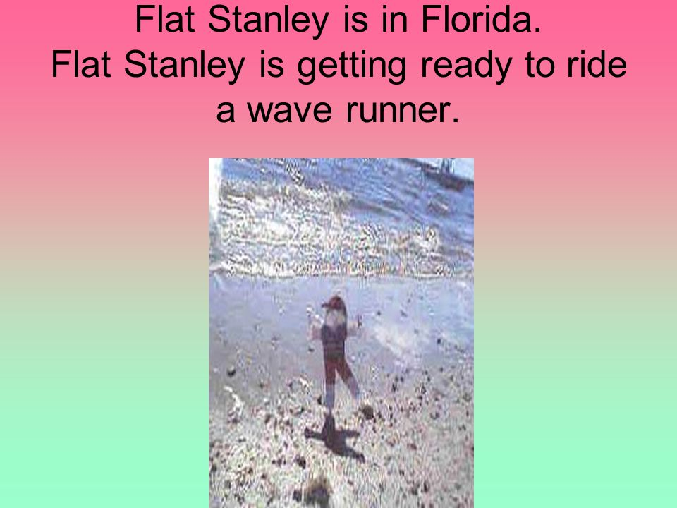 Flat Stanley is in Florida. Flat Stanley is getting ready to ride a wave runner.