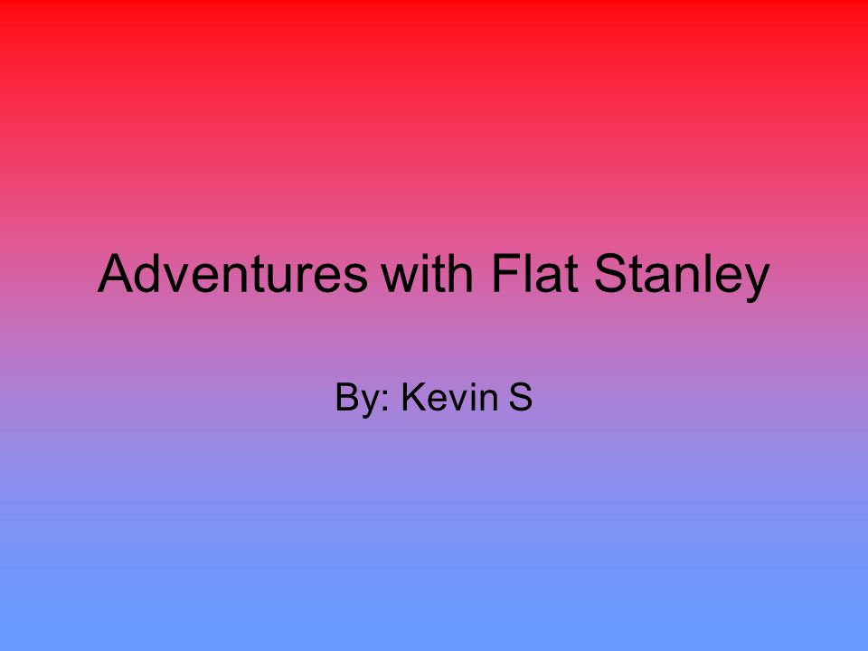 Adventures with Flat Stanley By: Kevin S