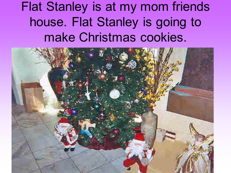 Flat Stanley is at my mom friends house. Flat Stanley is going to make Christmas cookies.
