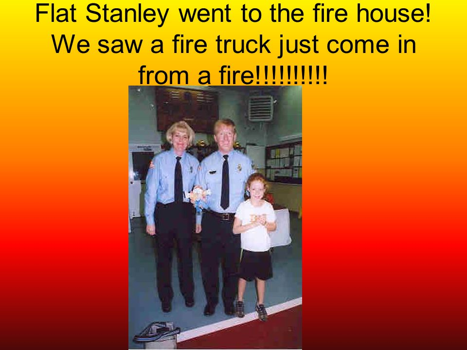 Flat Stanley went to the fire house! We saw a fire truck just come in from a fire!!!!!!!!!!