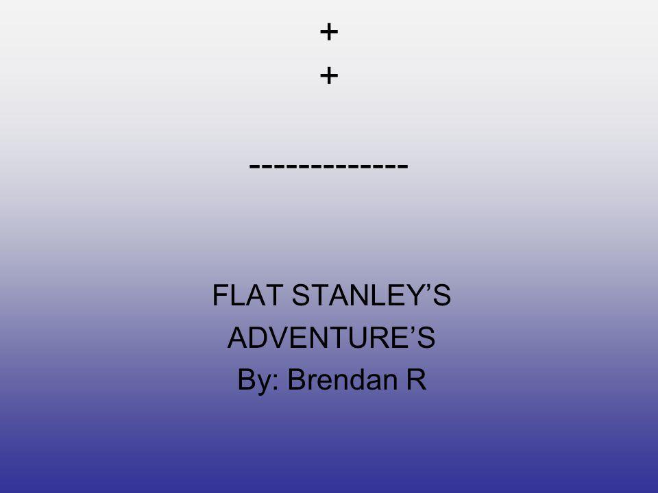 + + + + ------------- FLAT STANLEY'S ADVENTURE'S By: Brendan R