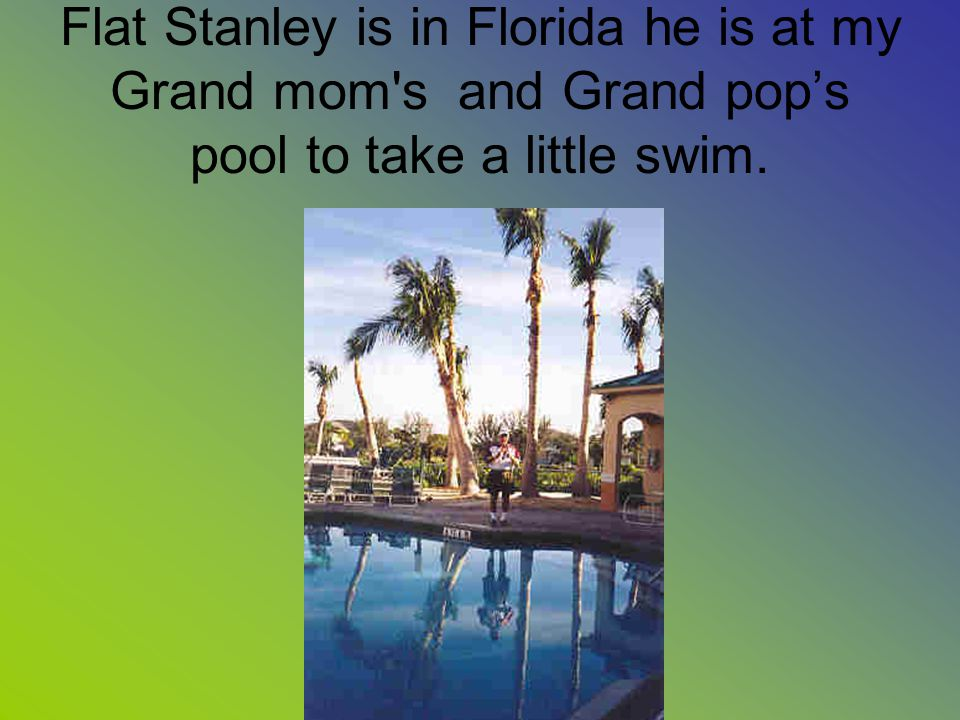 Flat Stanley is in Florida he is at my Grand mom s and Grand pop's pool to take a little swim.