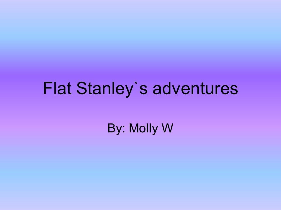 Flat Stanley`s adventures By: Molly W