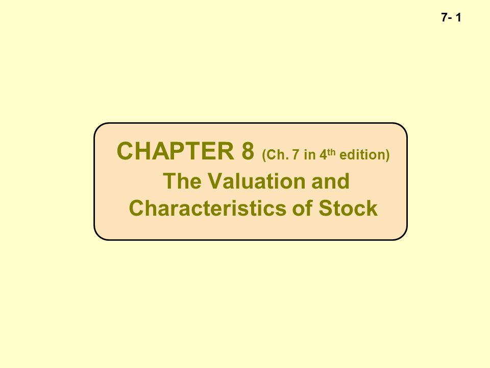 7- 1 CHAPTER 8 (Ch. 7 in 4 th edition) The Valuation and Characteristics of Stock