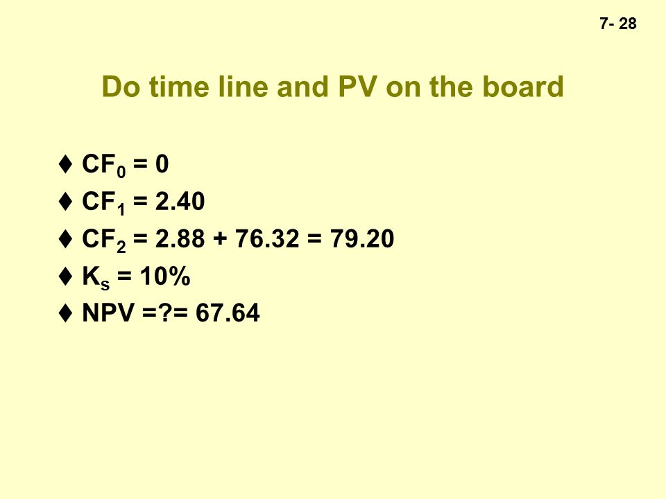7- 28 Do time line and PV on the board  CF 0 = 0  CF 1 = 2.40  CF 2 = 2.88 + 76.32 = 79.20  K s = 10%  NPV = = 67.64