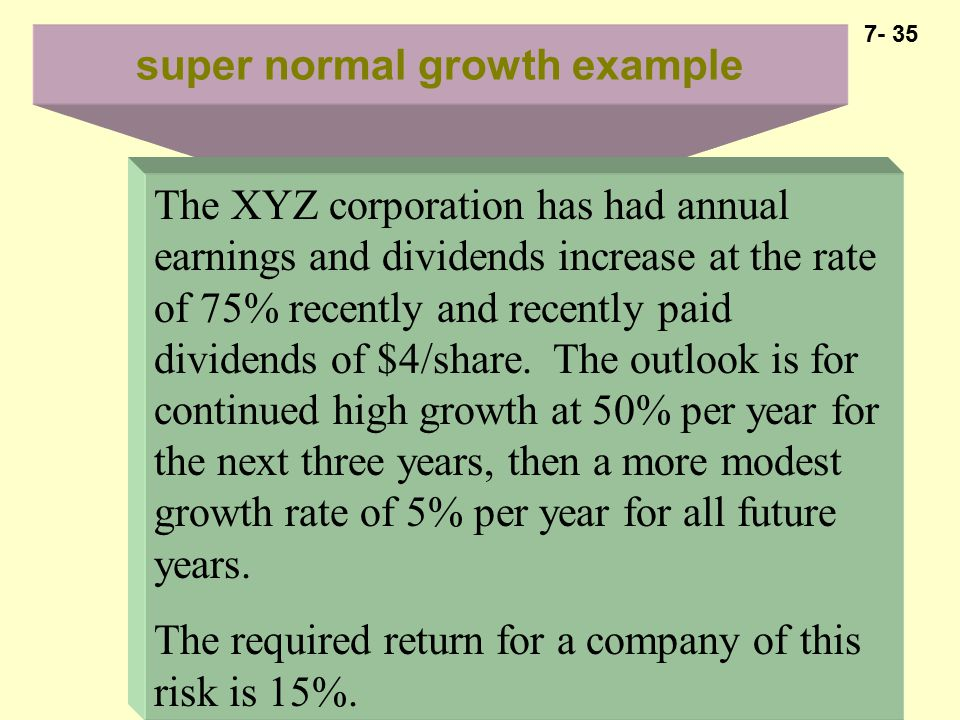 7- 35 super normal growth example The XYZ corporation has had annual earnings and dividends increase at the rate of 75% recently and recently paid dividends of $4/share.