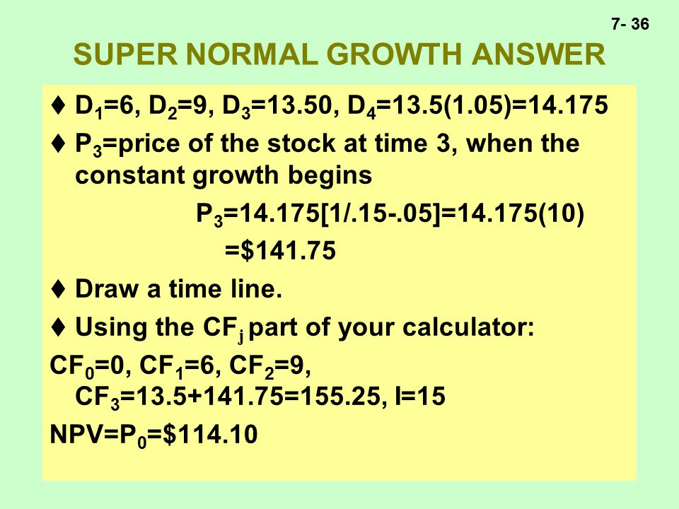 7- 36 SUPER NORMAL GROWTH ANSWER  D 1 =6, D 2 =9, D 3 =13.50, D 4 =13.5(1.05)=14.175  P 3 =price of the stock at time 3, when the constant growth begins P 3 =14.175[1/.15-.05]=14.175(10) =$141.75  Draw a time line.