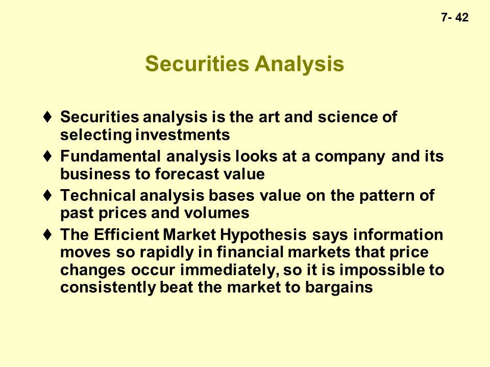 7- 42 Securities Analysis  Securities analysis is the art and science of selecting investments  Fundamental analysis looks at a company and its business to forecast value  Technical analysis bases value on the pattern of past prices and volumes  The Efficient Market Hypothesis says information moves so rapidly in financial markets that price changes occur immediately, so it is impossible to consistently beat the market to bargains