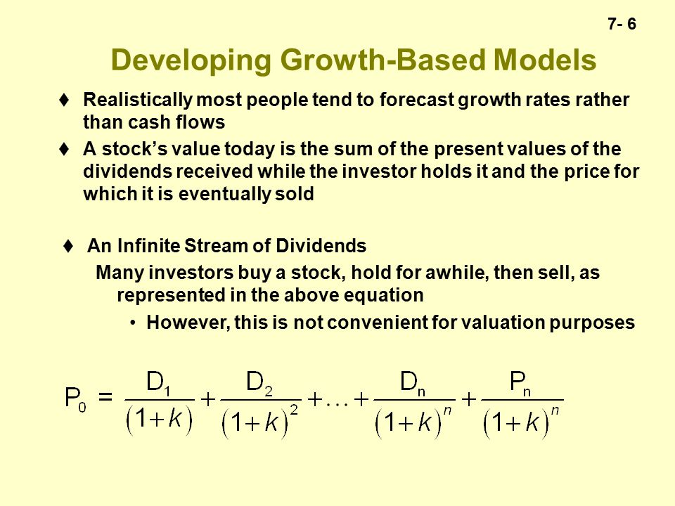 7- 6 Developing Growth-Based Models  Realistically most people tend to forecast growth rates rather than cash flows  A stock's value today is the sum of the present values of the dividends received while the investor holds it and the price for which it is eventually sold  An Infinite Stream of Dividends Many investors buy a stock, hold for awhile, then sell, as represented in the above equation However, this is not convenient for valuation purposes