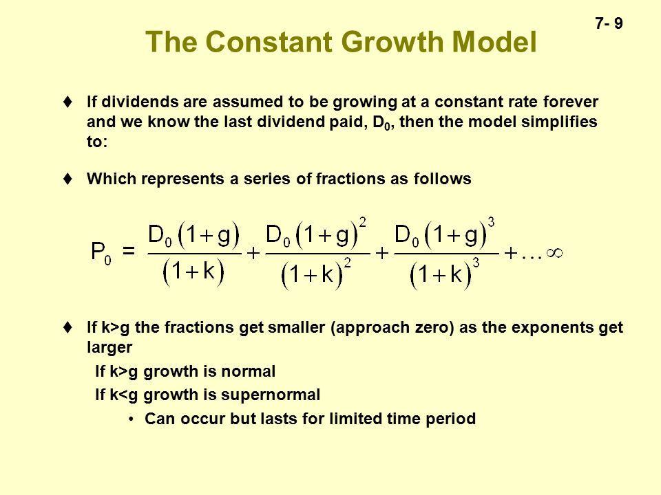 7- 9 The Constant Growth Model  If dividends are assumed to be growing at a constant rate forever and we know the last dividend paid, D 0, then the model simplifies to:  Which represents a series of fractions as follows  If k>g the fractions get smaller (approach zero) as the exponents get larger If k>g growth is normal If k<g growth is supernormal Can occur but lasts for limited time period