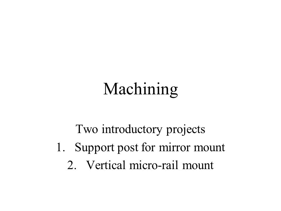 Machining Two introductory projects 1.Support post for mirror mount 2.Vertical micro-rail mount