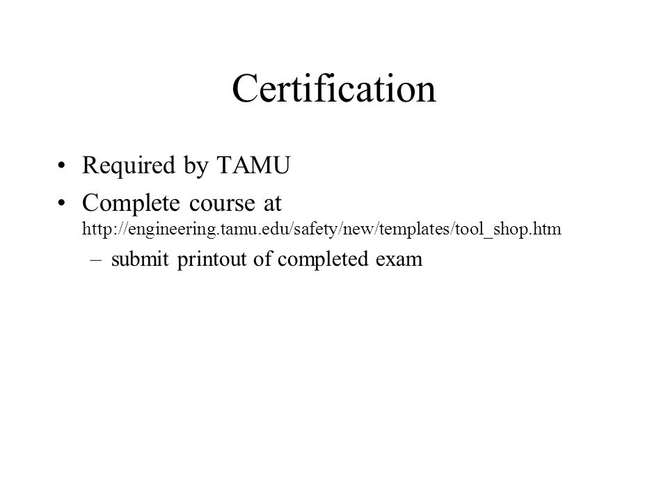 Certification Required by TAMU Complete course at http://engineering.tamu.edu/safety/new/templates/tool_shop.htm –submit printout of completed exam