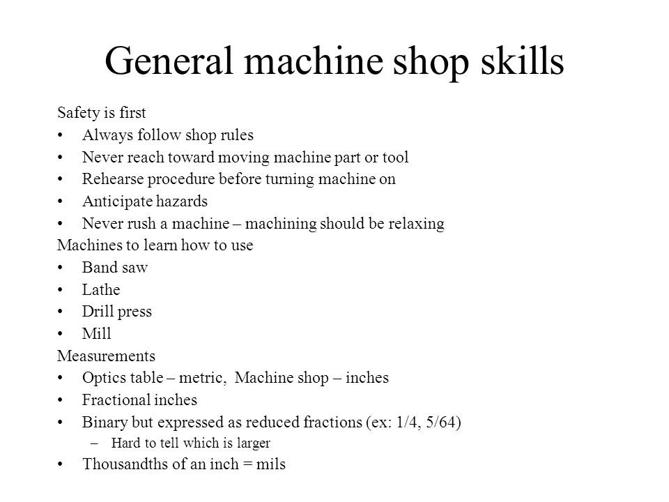 General machine shop skills Safety is first Always follow shop rules Never reach toward moving machine part or tool Rehearse procedure before turning machine on Anticipate hazards Never rush a machine – machining should be relaxing Machines to learn how to use Band saw Lathe Drill press Mill Measurements Optics table – metric, Machine shop – inches Fractional inches Binary but expressed as reduced fractions (ex: 1/4, 5/64) –Hard to tell which is larger Thousandths of an inch = mils