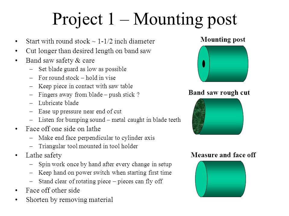 Project 1 – Mounting post Start with round stock ~ 1-1/2 inch diameter Cut longer than desired length on band saw Band saw safety & care –Set blade guard as low as possible –For round stock – hold in vise –Keep piece in contact with saw table –Fingers away from blade – push stick .