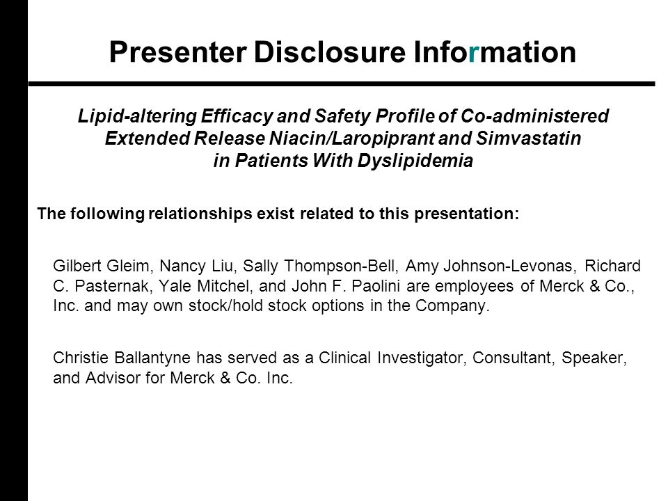 Presenter Disclosure Information Lipid-altering Efficacy and Safety Profile of Co-administered Extended Release Niacin/Laropiprant and Simvastatin in Patients With Dyslipidemia The following relationships exist related to this presentation: Gilbert Gleim, Nancy Liu, Sally Thompson-Bell, Amy Johnson-Levonas, Richard C.