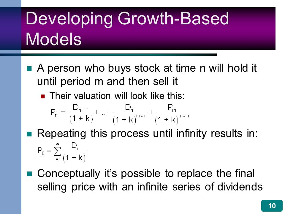 10 Developing Growth-Based Models A person who buys stock at time n will hold it until period m and then sell it Their valuation will look like this: Repeating this process until infinity results in: Conceptually it's possible to replace the final selling price with an infinite series of dividends