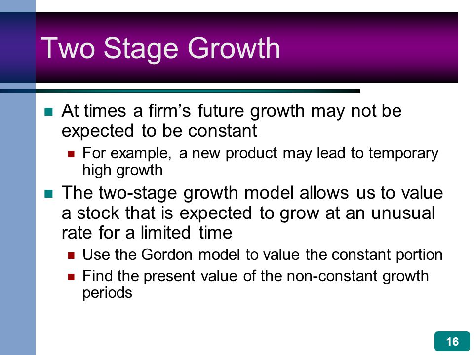 16 Two Stage Growth At times a firm's future growth may not be expected to be constant For example, a new product may lead to temporary high growth The two-stage growth model allows us to value a stock that is expected to grow at an unusual rate for a limited time Use the Gordon model to value the constant portion Find the present value of the non-constant growth periods