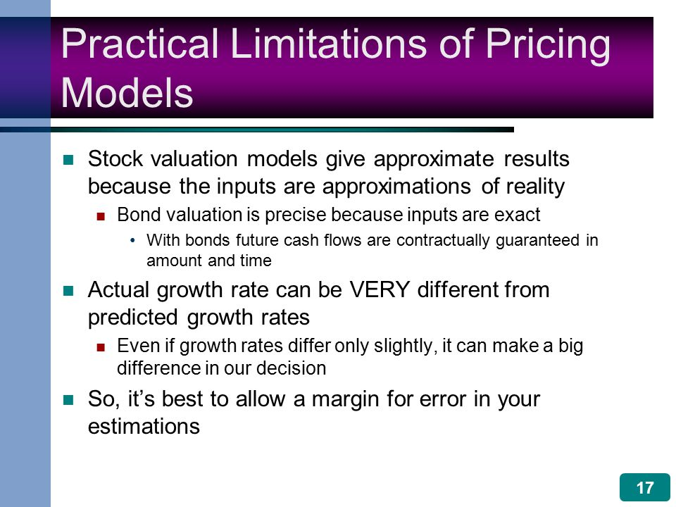 17 Practical Limitations of Pricing Models Stock valuation models give approximate results because the inputs are approximations of reality Bond valuation is precise because inputs are exact With bonds future cash flows are contractually guaranteed in amount and time Actual growth rate can be VERY different from predicted growth rates Even if growth rates differ only slightly, it can make a big difference in our decision So, it's best to allow a margin for error in your estimations
