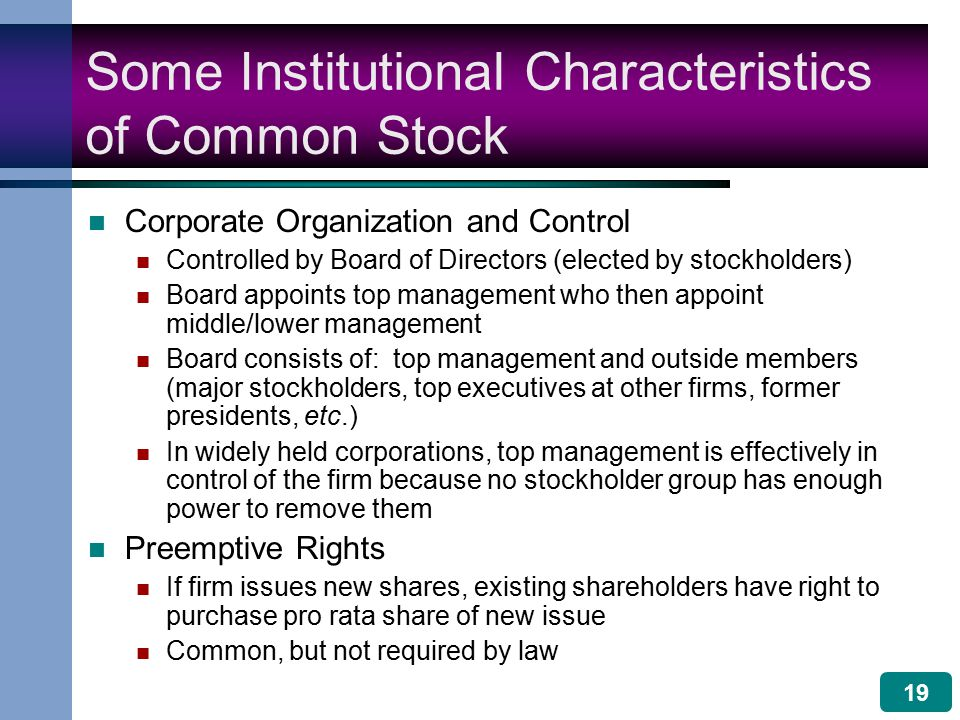 19 Some Institutional Characteristics of Common Stock Corporate Organization and Control Controlled by Board of Directors (elected by stockholders) Board appoints top management who then appoint middle/lower management Board consists of: top management and outside members (major stockholders, top executives at other firms, former presidents, etc.) In widely held corporations, top management is effectively in control of the firm because no stockholder group has enough power to remove them Preemptive Rights If firm issues new shares, existing shareholders have right to purchase pro rata share of new issue Common, but not required by law