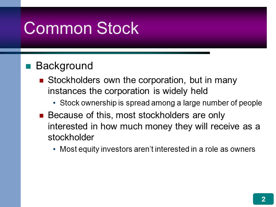 2 Common Stock Background Stockholders own the corporation, but in many instances the corporation is widely held Stock ownership is spread among a large number of people Because of this, most stockholders are only interested in how much money they will receive as a stockholder Most equity investors aren't interested in a role as owners