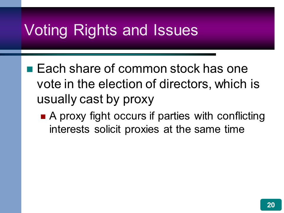 20 Voting Rights and Issues Each share of common stock has one vote in the election of directors, which is usually cast by proxy A proxy fight occurs if parties with conflicting interests solicit proxies at the same time